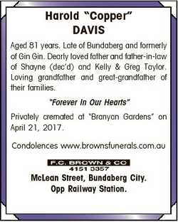"Harold ""Copper"" DAVIS Aged 81 years. Late of Bundaberg and formerly of Gin Gin. Dearly lov..."