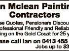 Free Quotes, Pensioners Discount, Professional Friendly and Reliable, Painting on the Gold Coast for 25 years. Please call Ian on 0413 455 313 Jobs up to $3,300 6576358ab Ian Mclean Painting Contractors