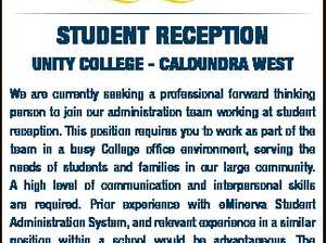STUDENT RECEPTION UNITY COLLEGE - CALOUNDRA WEST Please submit applications online at www.bce.catholic.edu.au Applications close on Wednesday 10th May. 6587655aa We are currently seeking a professional forward thinking person to join our administration team working at student reception. This position requires you to work as part of ...