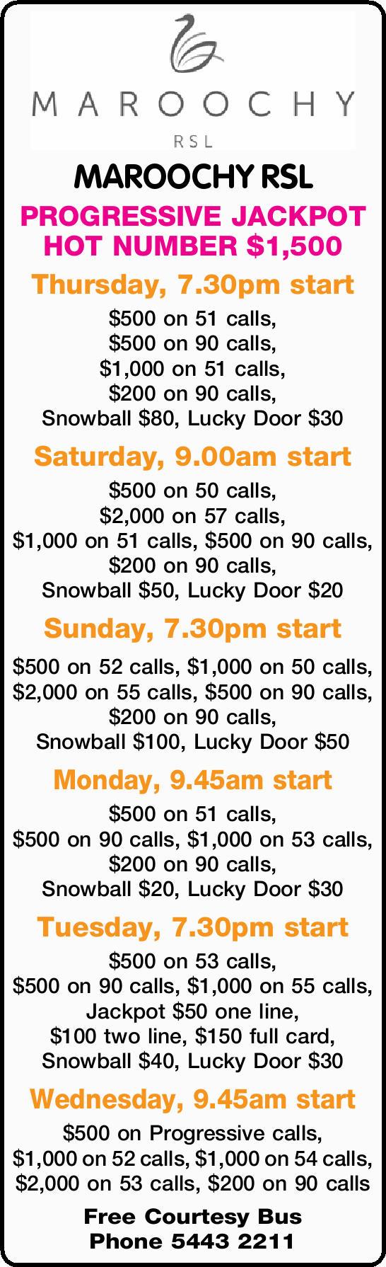 MAROOCHY RSL PROGRESSIVE JACKPOT HOT NUMBER $1,500 Thursday, 7.30pm start $500 on 51 calls, $500...