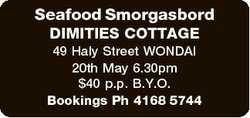 Seafood Smorgasbord DIMITIES COTTAGE 49 Haly Street WONDAI 20th May 6.30pm $40 p.p. B.Y.O. Bookings...