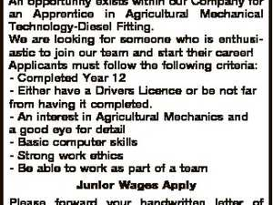 APPRENTICE - AGRICULTURAL MECHANICAL TECHNOLOGY An opportunity exists within our Company for an Apprentice in Agricultural Mechanical Technology-Diesel Fitting. We are looking for someone who is enthusiastic to join our team and start their career! Applicants must follow the following criteria: - Completed Year 12 - Either have a Drivers Licence or be ...