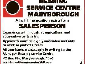 BEARING SERVICE CENTRE MARYBOROUGH A Full Time position exists for a 6599708aa SALESPERSON Experience with Industrial, agricultural and automotive parts sales. Applicants must be highly motivated and able to work as part of a team. All applicants please apply in writing to the Manager, Bearing service Centre, PO Box 968 ...