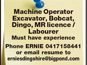 Machine Operator Excavator, Bobcat, Dingo, MR licence / Labourer Must have experience Phone ERNIE 0417158441 or email resume to erniesdingohire@bigpond.com