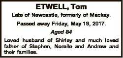 ETWELL, Tom Late of Newcastle, formerly of Mackay. Passed away Friday, May 19, 2017. Aged 84 Loved h...