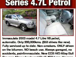 LANDCRUISER 100 Series 4.7L Petrol Phone M 0418 798702 6596278aa Immaculate 2003 model 4.7 Litre V8 petrol, automatic. Only 200,000kms. (Still drives like new). Fully serviced up to date. Non-smokers. ONLY driven on the bitumen. NO beach use. Always garaged, no accidents, paintimmaculate. New ECB H/D ...
