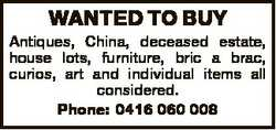 WANTED TO BUY Antiques, China, deceased estate, house lots, furniture, bric a brac, curios, art and...