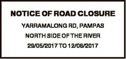 NOTICE OF ROAD CLOSURE YARRAMALONG RD, PAMPAS NORTH SIDE OF THE RIVER 29/05/2017 TO 12/06/2017