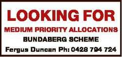 LOOKING FOR MEDIUM PRIORITY ALLOCATIONS BUNDABERG SCHEME Fergus Duncan Ph: 0428 794 724
