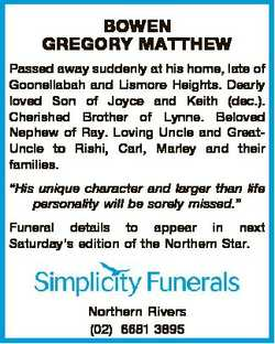 BOWEN GREGORY MATTHEW Passed away suddenly at his home, late of Goonellabah and Lismore Heights. Dea...