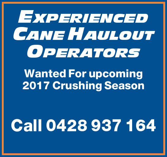 EXPERIENCED CANE HAULOUT OPERATORS Wanted For upcoming 2017 Crushing Season Call 0428 937 164