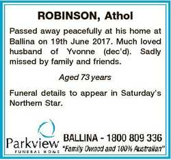 ROBINSON, Athol Passed away peacefully at his home at Ballina on 19th June 2017. Much loved husband...