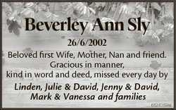 Beverley Ann Sly 26/6/2002 Beloved first Wife, Mother, Nan and friend. Gracious in manner, kind in w...