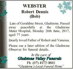 WEBSTER Robert Dennis (Bob) Late of Geraldine Street, Gladstone. Passed away peacefully at the Glads...