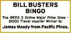 BILL BUSTERS BINGO The WEEK 3 Online Major Prize Draw $1000 Travel voucher Winner is: James Moody fr...