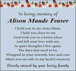 In loving memory of Alison Maude Fraser I held you in my arms Mum, I held you close to me God took y...