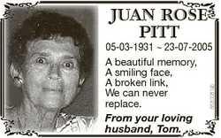 JUAN ROSE PITT From your loving husband, Tom. 6630081ab 05-03-1931  23-07-2005 A beautiful memory, A...