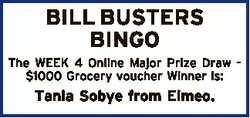 BILL BUSTERS BINGO The WEEK 4 Online Major Prize Draw $1000 Grocery voucher Winner is: Tania Sobye f...