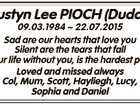 Dustyn Lee PIOCH (Duddy) 09.03.1984  22.07.2015 Sad are our hearts that love you Silent are the tears that fall Living our life without you, is the hardest part of all Loved and missed always Col, Mum, Scott, Hayliegh, Lucy, Sophia and Daniel