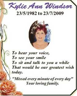 Kylie Ann Windsor 23/5/1982 to 23/7/2009 To hear your voice, To see your smile To sit and talk to yo...