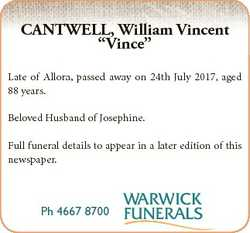 "CANTWELL, William Vincent ""Vince"" Late of Allora, passed away on 24th July 2017, aged 88 y..."