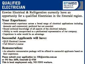 QUALIFIED ELECTRICIAN Enwise Electrical & Refrigeration currently have an opportunity for a qualified Electrician in the Emerald region. Your Experience: * Demonstrated experience across a broad range of electrical applications including domestic and commercial; preferred but not essential. * Sound technical knowledge of all aspects of the electrical industry. * Ability to work unsupervised ...