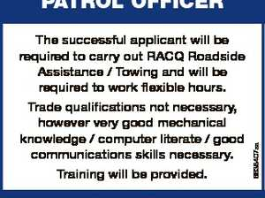 CASUAL POSITION PATROL OFFICER Trade qualifications not necessary, however very good mechanical knowledge / computer literate / good communications skills necessary. Training will be provided. Contact: Bryan Davy Ph 0749451398 / 0417622609 PROSERPINE AUTO REPAIRS & TOWING SERVICE RACQ CONTRACTOR - WHITSUNDAY. 6638407aa The successful applicant will be required to carry out RACQ Roadside Assistance ...