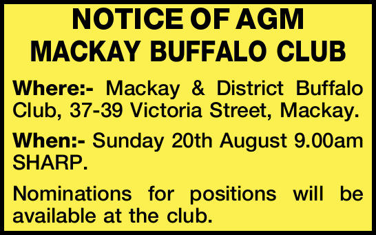NOTICE OF AGM MACKAY BUFFALO CLUB Where:- Mackay & District Buffalo Club, 37-39 Victoria Stre...