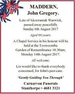 MADDERN, John Gregory. Late of Akooramak Warwick, passed away peacefully Sunday 6th August 2017 Aged...