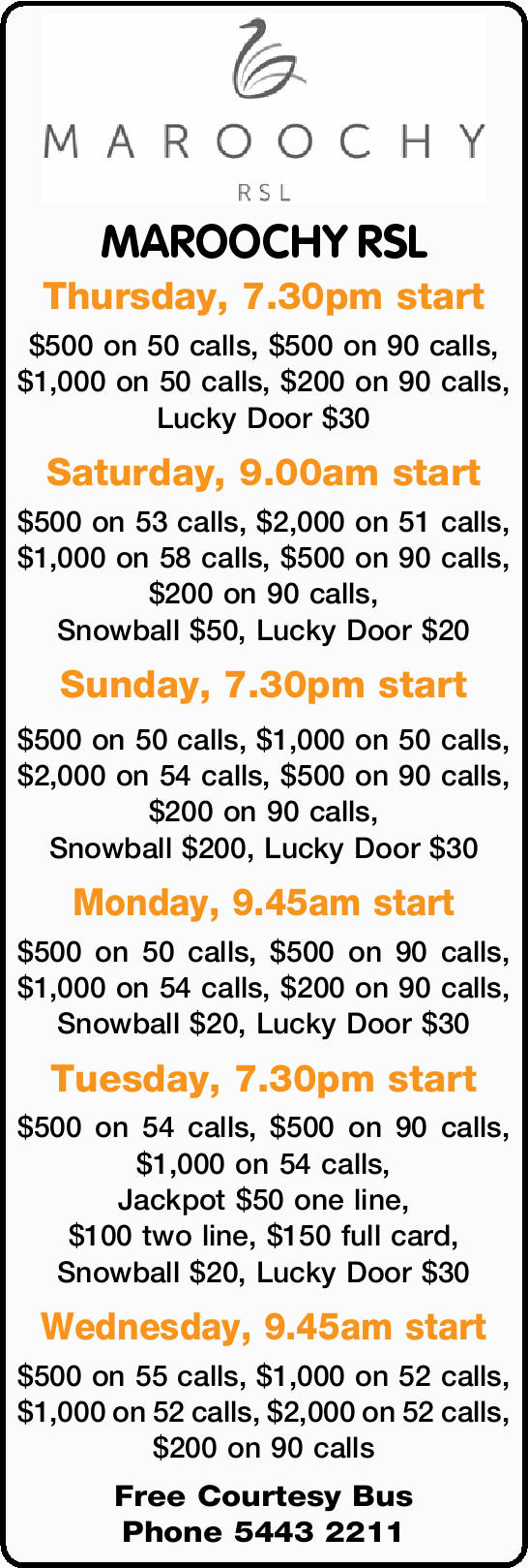 MAROOCHY RSL Thursday, 7.30pm start $500 on 50 calls, $500 on 90 calls, $1,000 on 50 calls, $200...