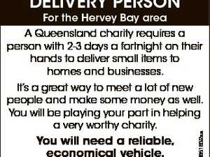 DELIVERY PERSON For the Hervey Bay area A Queensland charity requires a person with 2-3 days a fortnight on their hands to deliver small items to homes and businesses. You will need a reliable, economical vehicle. PLEaSE PHONE 3881 6700 6651632aa It's a great way to meet a lot ...