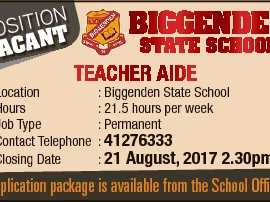 ion PositANT BIGGENDEN STATE SCHOOL Teacher aide Location Hours Job Type Contact Telephone Closing Date : Biggenden State School : 21.5 hours per week : Permanent : 41276333 : 21 august, 2017 2.30pm 6654675aa VAC Application package is available from the School Office.