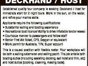 DECKHAND / HOST Established quality tour company is seeking Deckhand / Host for immediate start for 2 night tours. Work in the sun, on the water, and refine your marine skills. Applicants require the following qualifications: * Substantial sailing and boating experience * Recreational boat licence/ Ability to drive inflatable tender vessel * Courteous manner ...
