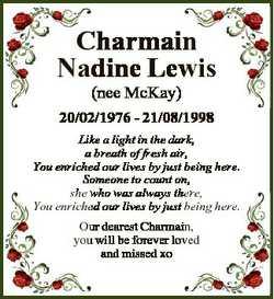 Charmain Nadine Lewis (nee McKay) 20/02/1976 - 21/08/1998 Like a light in the dark, a breath of fres...