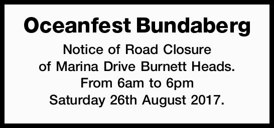 Notice of Road Closure of Marina Drive Burnett Heads. From 6am to 6pm Saturday 26th August...