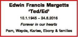 Edwin Francis Margetts `Ted/Ed' 10.1.1945 - 24.8.2016 Forever in our hearts Pam, Wayde, Karlee,...