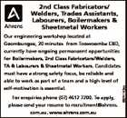 2nd Class Fabricators/ Welders, Trades Assistants, Labourers, Boilermakers & Sheetmetal Workers Our engineering workshop located at Goombungee, 20 minutes from Toowoomba CBD, currently have ongoing permanaent opportunities for Boilermakers, 2nd Class Fabricators/Welders, TA & Labourers & Sheetmetal Workers. Candidates must have a strong safety focus, be reliable and self-motivation is essential. For ...
