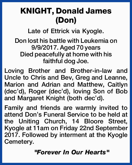 Late of Ettrick via Kyogle. Don lost his battle with Leukemia on 9/9/2017.