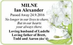 MILNE Ian Alexander Passed Away 24.9.2016 No longer in our lives to share,, But in our hearts you...