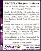 BROWN, Olive (nee Banister) Late of Brassall Village and formerly of Woodend, aged 97 years. Dearly loved Mother, Grandmother and Great Grandmother of Terry, Robert (dec'd), Linda, Lucille, Tom (dec'd), Marcia and their families. Loved Aunt of Merle and Glenys. Family and friends are invited to attend a ...