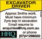 6678130aa Excavator DrIvEr Approx 3mths work. Must have minimum 2yrs exp in excavator. Email resume to enquiries@hrq.com.au or phone (07)41296550