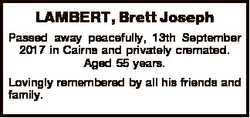 LAMBERT, Brett Joseph Passed away peacefully, 13th September 2017 in Cairns and privately cremated....