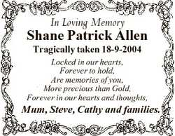 In Loving Memory Shane Patrick Allen Tragically taken 18-9-2004 Locked in our hearts, Forever to hol...