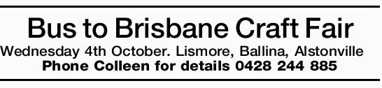 Wednesday 4th October   Lismore, Ballina, Alstonville   Phone Colleen for details 0428 24...