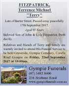 """FITZPATRICK, Terrence Michael """"Terry"""" Late of Barter Street. Passed away peacefully 17th September 2017. Aged 95 Years Beloved Son of John & Lyle Fitzpatrick (both dec'd). Relatives and friends of Terry and family are warmly invited to attend His Funeral Service to be held Graveside, Gympie Cemetery, Corella Road Gympie ..."""