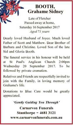 BOOTH, Grahame Sidney Late of Fletcher Passed away at home, Saturday 16 September 2017 Aged 71 years...