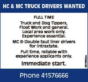 FULL TIME Truck and Dog Tippers, Float Work and general. Local area work only. Experience essential. MC B-Double taut liner drivers for intrastate. Full time, reliable with experience applicants only. Immediate start. Phone 41576666 6679952aa HC & MC TRUCK DRIVERS WANTED