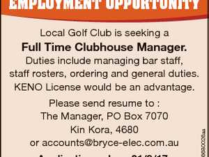 EmploymEnt opportunity Local Golf Club is seeking a Full Time Clubhouse Manager. Please send resume to : The Manager, PO Box 7070 Kin Kora, 4680 or accounts@bryce-elec.com.au 6680026aa Duties include managing bar staff, staff rosters, ordering and general duties. KENO License would be an advantage. Applications close 21 ...