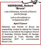 WERIBONE, Robert `Bruce' Late of Brisbane, formerly of Darwin and St George Left us all suddenly on 14 September 2017 Aged 73 years Relatives and friends of Bruce are respectfully invited to attend his Funeral Service to be held at the Anglican Church of Australia, Victoria Street, St George, Queensland ...