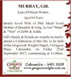 "MURRAY, Gill. Late of Pelican Waters. Aged 64 Years Dearly loved Wife of Phil. Much loved Mother of Brendon & Greg. Loved ""Mum"" & ""Nan"" of Zebb & Jedda. Gill's family & friends are warmly invited to attend a Celebration of Her life, to be held in the Gregson & Weight Chapel, 5 Gregson ..."